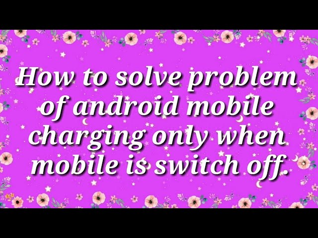 How to solve problem of Phone charging only when in switch off mode?